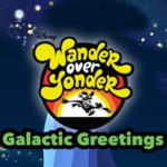 Wander Over Yonder Galactic Greetings.